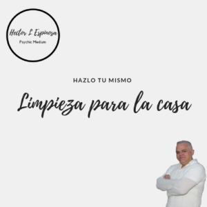 Limpieza para la casa - Hector L Espinosa - Psychgic Medium and Spiritual Healer